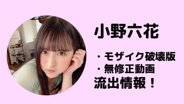 小野六花のモザイク破壊版・無修正動画